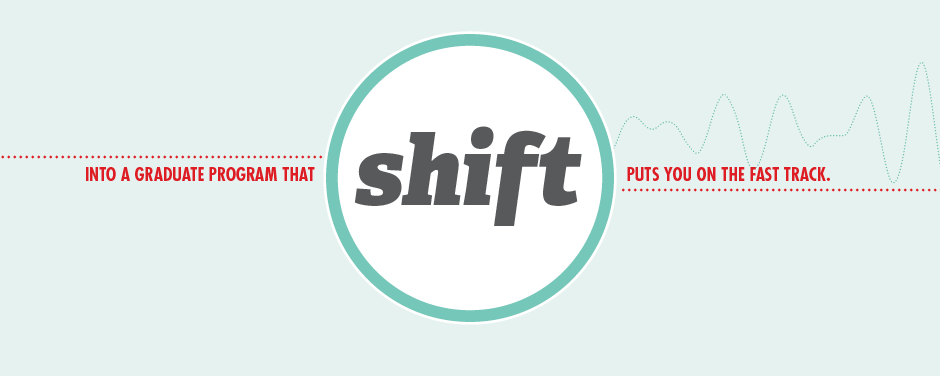 Shift into a graduate program that puts you on the fast tract